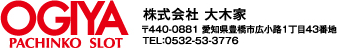 OGIYA PACHINKO SLOT 〒440-0881 愛知県豊橋市広小路1丁目43番地 TEL:0532-53-3776
